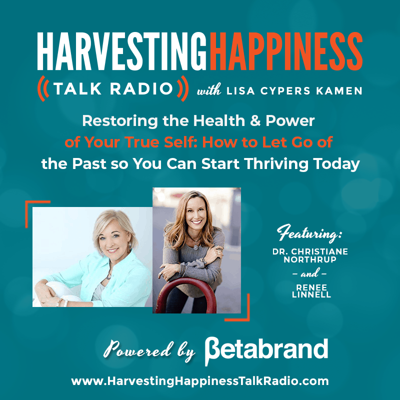 Restoring the Health and  Power of Your True Self: How to Let Go of the Past so You Can Start Thriving Today with Dr. Christiane Northrup and Renee Linnell